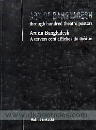 Art of Bangladesh :  through hundred theatre posters = Art du Bangladesh : a travers cent affiches du theatre /