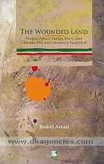 The wounded land :  peoples, politics, culture, literature, liberation war, war crimes, and militancy in Bangladesh /