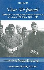 Dear Mr. Jinnah :  selected correspondence and speeches of Liaquat Ali Khan, 1937-1947 /