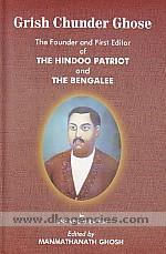 Grish Chunder Ghose :  the founder and first editor of the Hindoo patriot and the Bengalee /