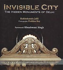 Invisible city :  the hidden monuments of Delhi /