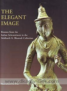 The Elegant image :  bronzes from the Indian subcontinent in the Siddharth K. Bhansali collection /