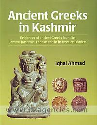 Ancient Greeks in Kashmir :  evidences of ancient Greeks found in Jammu Kashmir , Ladakh and in its frontier districts /