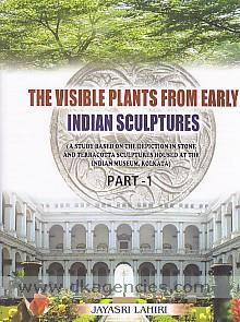 The visible plants from early Indian sculptures :  a study based on the depiction in stone and terracotta sculptures housed at the Indian Museum, Kolkata /