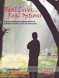 Real lives- real options :  a study exploring the livelihood options for trafficked survivors in rural and urban areas- /