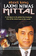Steel king, Laxmi Niwas Mittal :  an industrial genius who turns losses into profits, one of the most talked about tycoons of the world ; [a cult figure in the global steel industry one of the richest man in the world] /