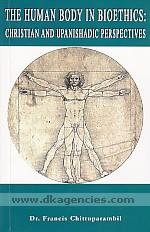 The human body in bioethics :  Christian and Upanishadic perspectives /