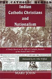Indian Catholic Christians and nationalism :  a study based on the official Catholic journals of the period 1857-1947 /