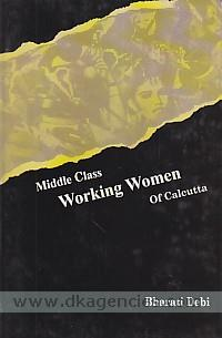 Middle class working women of Calcutta :  a study in continuity and change /