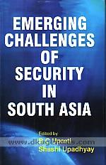 Emerging challenges of security in South Asia :  nature, dimensions & implications /