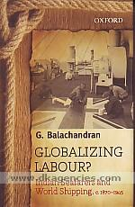 Globalizing labour :  Indian seafarers and world shipping, c. 1870-1945 /