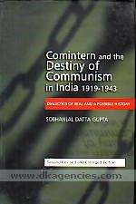 Comintern and the destiny of communism in India, 1919-1943 :  dialectics of real and a possible history /
