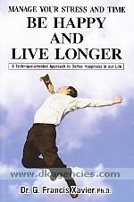 Be happy and live longer :  manage your stress and time : a technique-oriented approach to derive happiness in our life /