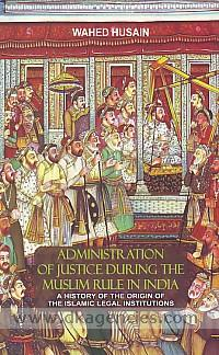 Administration of justice during the Muslim rule in India :  with a history of the origin of the Islamic legal institutions /