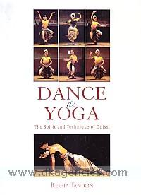 Dance as yoga :  the spirit and technique of Odissi /