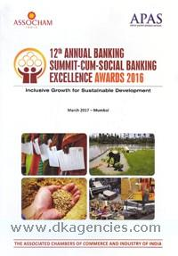 12th Annual Banking Summit-cum-Social Banking Excellence Awards 2016 :  inclusive growth for sustainable development, March 2017 - Mumbai /