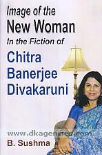 Image of the new women in the fiction of Chitra Banerjee Divakaruni /