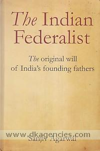 The Indian federalist :  the original will of India's founding fathers /