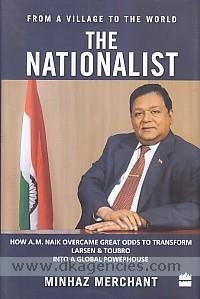 The nationalist :  how A.M. Naik overcame great odds to transform Larsen & Toubro into a global powerhouse /