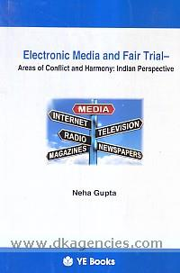 Electronic media and fair trial :  areas of conflict and harmony : Indian perspective /