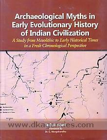 Archaeological myths in early evolutionary history of Indian civilization :  a study from mesolithic to early historical times in a fresh chronological perspective /
