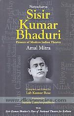 Natyacharya Sisir Kumar Bhaduri :  pioneer of modern Indian theatre /