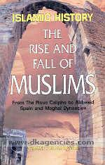 The rise and fall of Muslims :  from the Pious Caliphs to abbasid Spain and Moghal dynasties : an analytical and critical study of Islamic history /