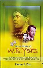 Life & works of W.B. Yeats :  a study in new critical spectrum /