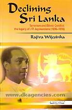 Declining Sri Lanka :  terrorism and ethnic conflict : the legacy of J.R. Jayewardene (1906-1996) /