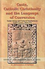 Caste, Catholic Christianity and the language of conversion :  social change and cultural translation in Tamil country, 1519-1774 /