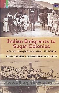 Indian emigrants to sugar colonies :  a study through Calcutta Port, 1842-1900 /