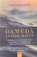 Damuda :  sacred water : narratives on environmental loss and conflict in the upper and middle Damodar River Basin /