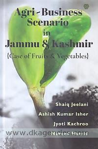 Agri-business scenario in Jammu and Kashmir :  case of fruits and vegetables /