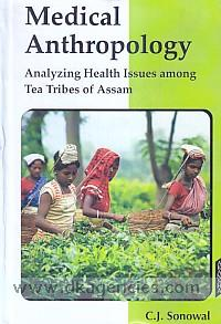 Medical anthropology :  analyzing health issues among tea tribes of Assam /