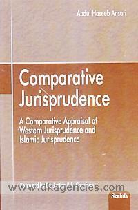 Comparative jurisprudence :  a comparative appraisal of Western jurisprudence and Islamic jurisprudence /
